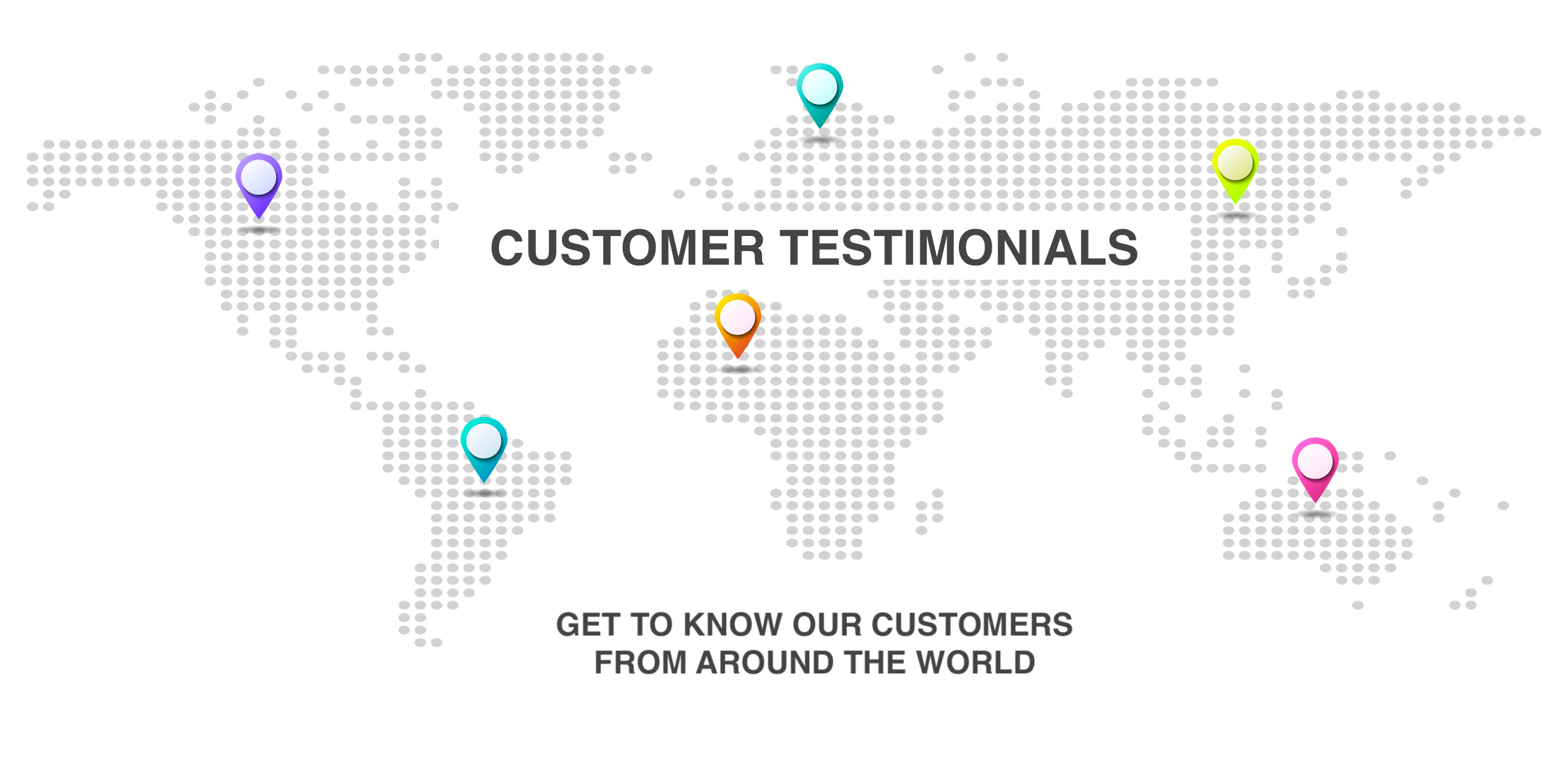 CUSTOMER TESTIMONIALS - get to know our customers from around the world